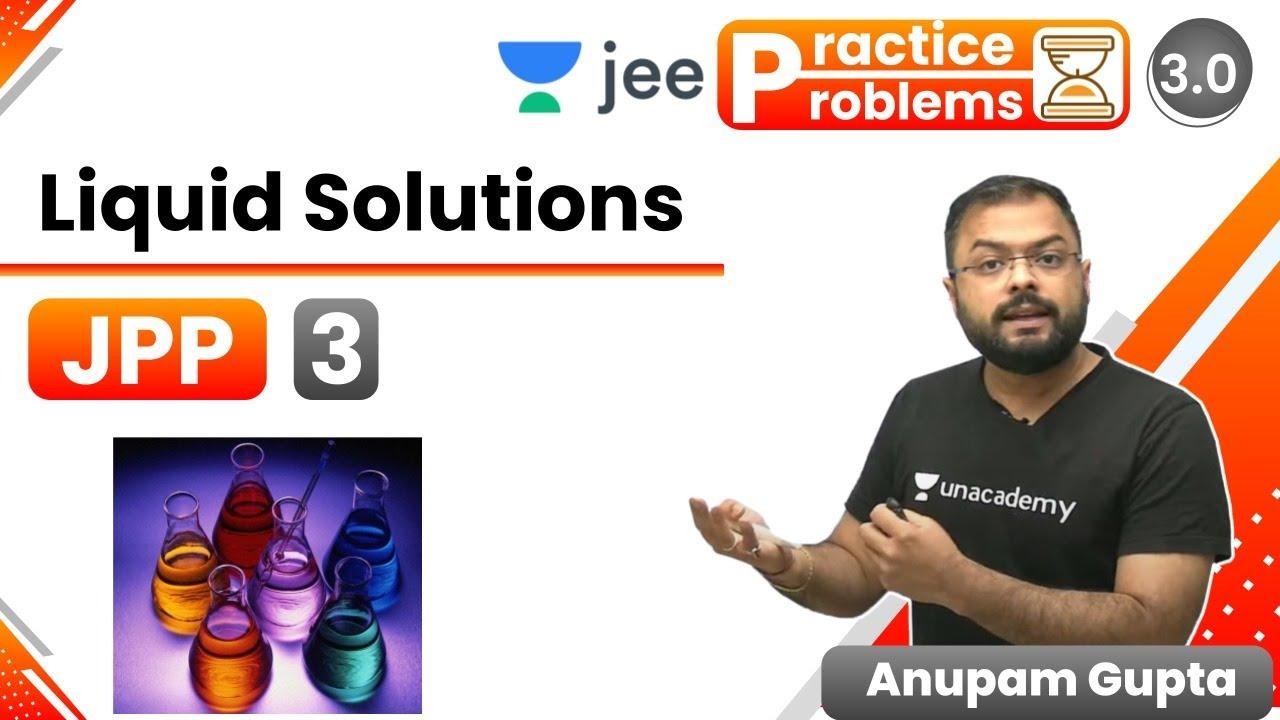 JEE: Liquid Solutions JPP - 3 | Unacademy JEE | IIT JEE Chemistry | Anupam Gupta